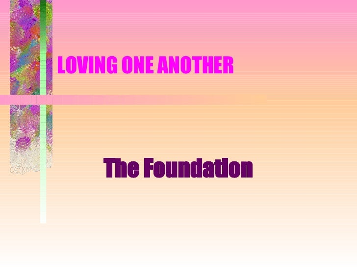 LOVING ONE ANOTHER  The Foundation