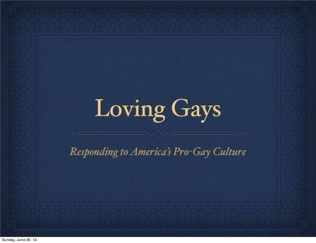Loving Gays Responding toAmerica's Pro-Gay Culture Sunday, June 30, 13