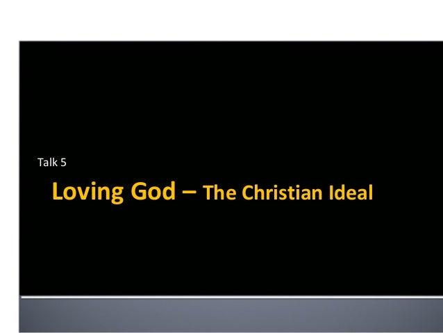 Talk 5  Loving God – The Christian Ideal