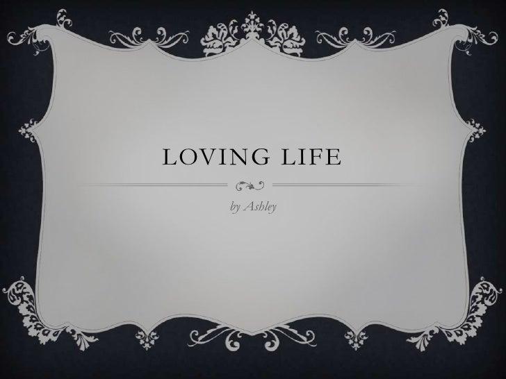 LOVING LIFE    by Ashley