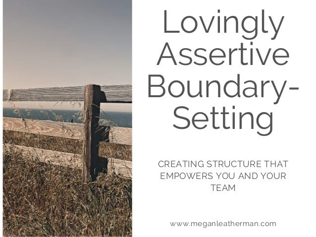 Lovingly Assertive Boundary- Setting CREATING STRUCTURE THAT EMPOWERS YOU AND YOUR TEAM www.meganleatherman.com