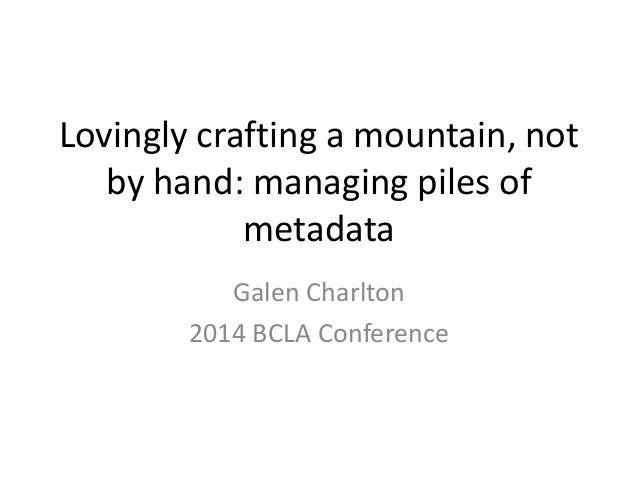Lovingly crafting a mountain, not by hand: managing piles of metadata Galen Charlton 2014 BCLA Conference