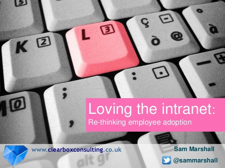 Loving the intranet:                 Re-thinking employee adoptionwww.clearboxconsulting.co.uk             Sam Marshall   ...