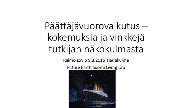 Pää#äjävuorovaikutus – kokemuksia ja vinkkejä tutkijan näkökulmasta RaimoLovio9.3.2016Tiedekulma FutureEarthSuomiLi...