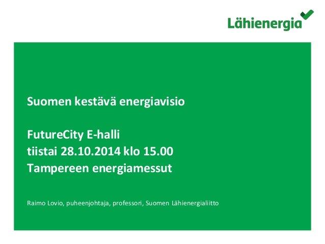 Suomen kestävä energiavisio  FutureCity E-halli  tiistai 28.10.2014 klo 15.00  Tampereen energiamessut  Raimo Lovio, puhee...