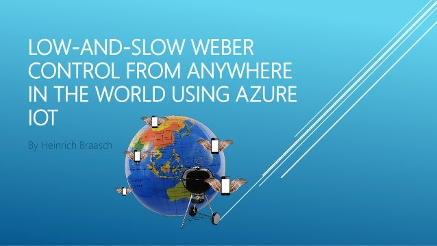 LOW-AND-SLOW WEBER CONTROL FROM ANYWHERE IN THE WORLD USING AZURE IOT By Heinrich Braasch