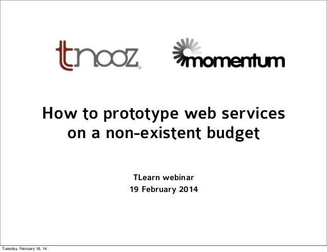 How to prototype web services on a non-existent budget TLearn webinar 19 February 2014  Tuesday, February 18, 14