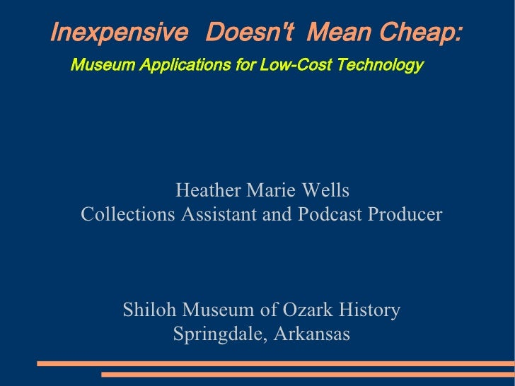 Inexpensive Doesn't Mean Cheap:  Museum Applications for Low-Cost Technology                  Heather Marie Wells   Collec...