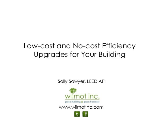 Sally Sawyer, LEED AP www.wilmotinc.com Low-cost and No-cost Efficiency Upgrades for Your Building