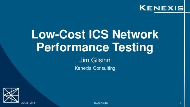Low-Cost ICS Network Performance Testing Jim Gilsinn Kenexis Consulting June 6, 2014 SCADASides 1