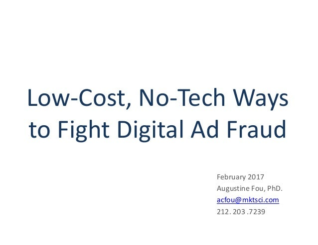 Low-Cost, No-Tech Ways to Fight Digital Ad Fraud February 2017 Augustine Fou, PhD. acfou@mktsci.com 212. 203 .7239