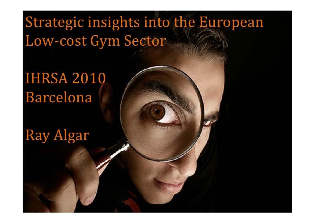 Strategic insights into the European Low-cost Gym Sector  IHRSA 2010 Barcelona  Ray Algar