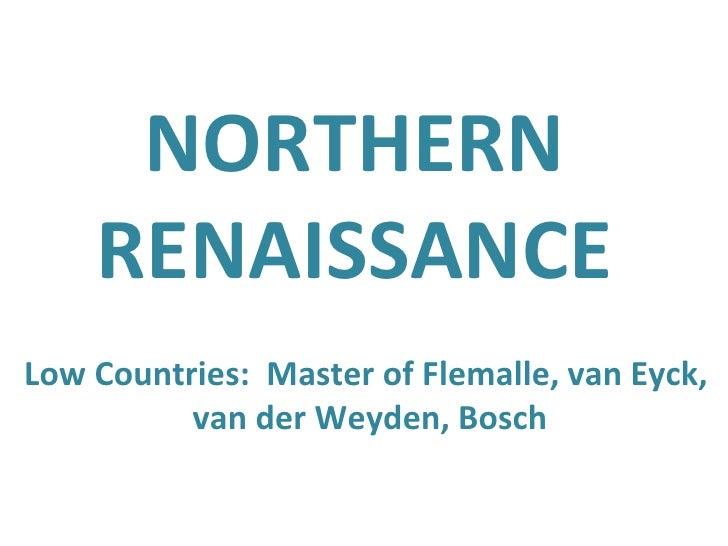 NORTHERN RENAISSANCE Low Countries:  Master of Flemalle, van Eyck,  van der Weyden, Bosch