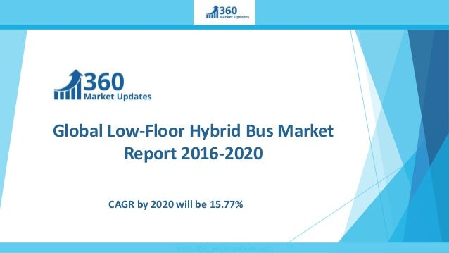 www.360marketupdates.com Global Low-Floor Hybrid Bus Market Report 2016-2020 CAGR by 2020 will be 15.77%