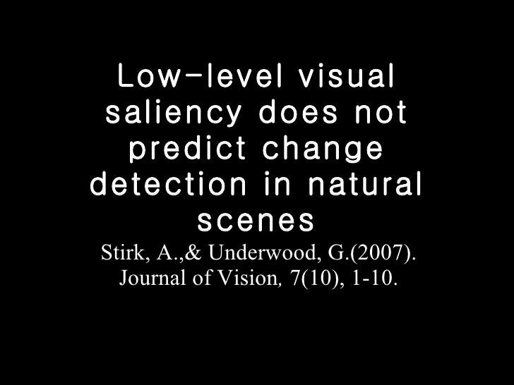 Low-level visual saliency does not predict change detection in natural scenes Stirk, A.,& Underwood, G.(2007). Journal of ...