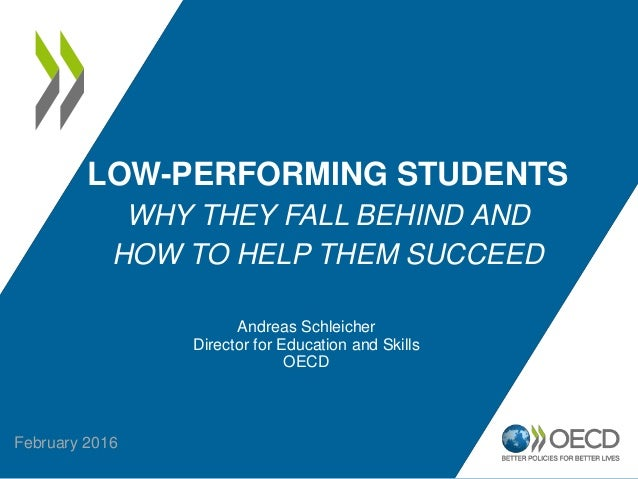 LOW-PERFORMING STUDENTS WHY THEY FALL BEHIND AND HOW TO HELP THEM SUCCEED Andreas Schleicher Director for Education and Sk...
