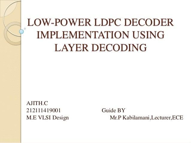 LOW-POWER LDPC DECODERIMPLEMENTATION USINGLAYER DECODINGAJITH.C212111419001 Guide BYM.E VLSI Design Mr.P Kabilamani,Lectur...