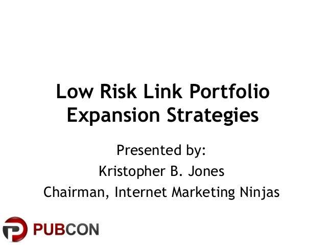 Low Risk Link PortfolioExpansion StrategiesPresented by:Kristopher B. JonesChairman, Internet Marketing Ninjas