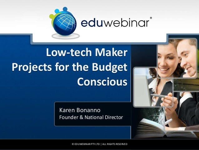 Low-tech Maker Projects for the Budget Conscious Karen Bonanno Founder & National Director © EDUWEBINAR PTY LTD | ALL RIGH...