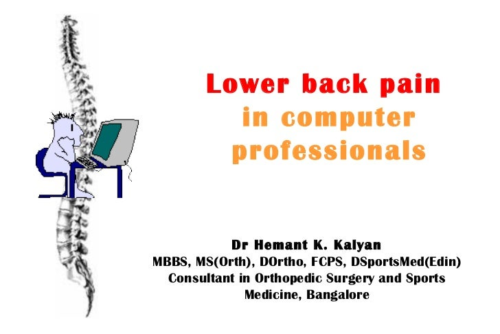 Lower back pain   in computer professionals Dr Hemant K. Kalyan MBBS, MS(Orth), DOrtho, FCPS, DSportsMed(Edin) Consultant ...