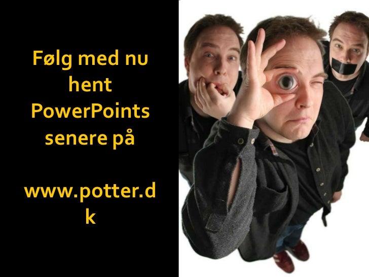 Følg med nu    hentPowerPoints senere påwww.potter.d    k
