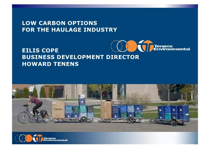 LOW CARBON OPTIONS FOR THE HAULAGE INDUSTRY   EILIS COPE BUSINESS DEVELOPMENT DIRECTOR HOWARD TENENS             Deliverin...