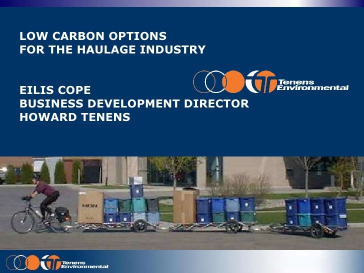 LOW CARBON OPTIONS  FOR THE HAULAGE INDUSTRY EILIS COPE BUSINESS DEVELOPMENT DIRECTOR HOWARD TENENS