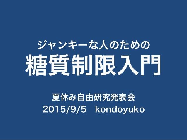 ジャンキーな人のための 糖質制限入門 夏休み自由研究発表会 2015/9/5kondoyuko