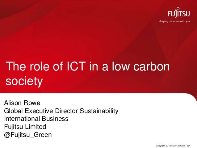 The role of ICT in a low carbonsocietyAlison RoweGlobal Executive Director SustainabilityInternational BusinessFujitsu Lim...