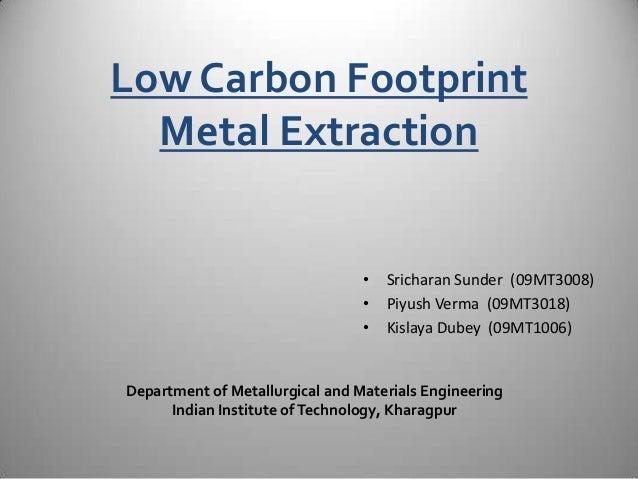 Low Carbon Footprint Metal Extraction • Sricharan Sunder (09MT3008) • Piyush Verma (09MT3018) • Kislaya Dubey (09MT1006) D...