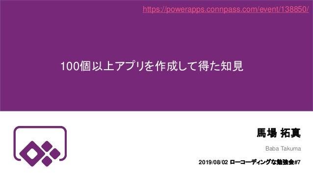 100個以上アプリを作成して得た知見 馬場 拓真 https://powerapps.connpass.com/event/138850/ Baba Takuma 2019/08/02 ローコーディングな勉強会#7
