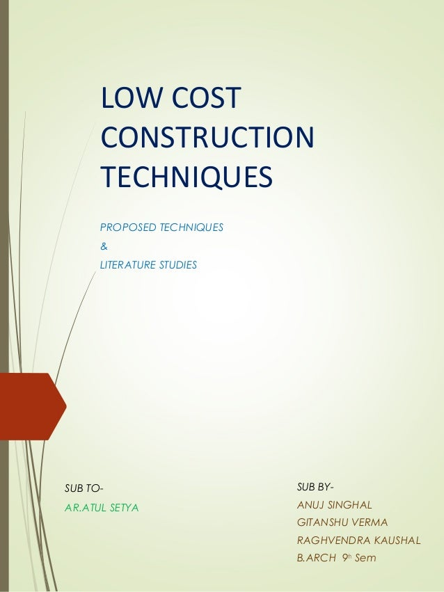 LOW COST CONSTRUCTION TECHNIQUES PROPOSED TECHNIQUES & LITERATURE STUDIES SUB BY- ANUJ SINGHAL GITANSHU VERMA RAGHVENDRA K...