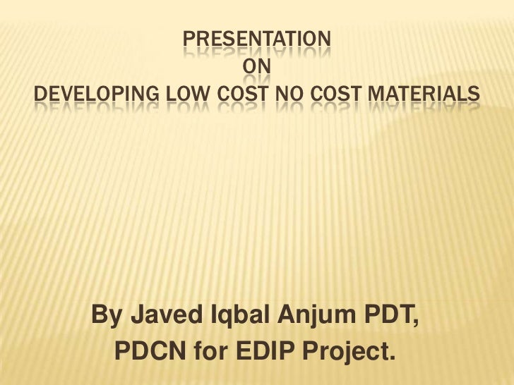 PRESENTATION                 ONDEVELOPING LOW COST NO COST MATERIALS    By Javed Iqbal Anjum PDT,     PDCN for EDIP Project.