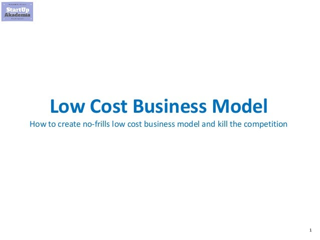 1 Low Cost Business Model How to create no-frills low cost business model and kill the competition