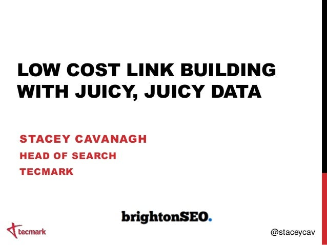 LOW COST LINK BUILDING WITH JUICY, JUICY DATA STACEY CAVANAGH HEAD OF SEARCH TECMARK @staceycav