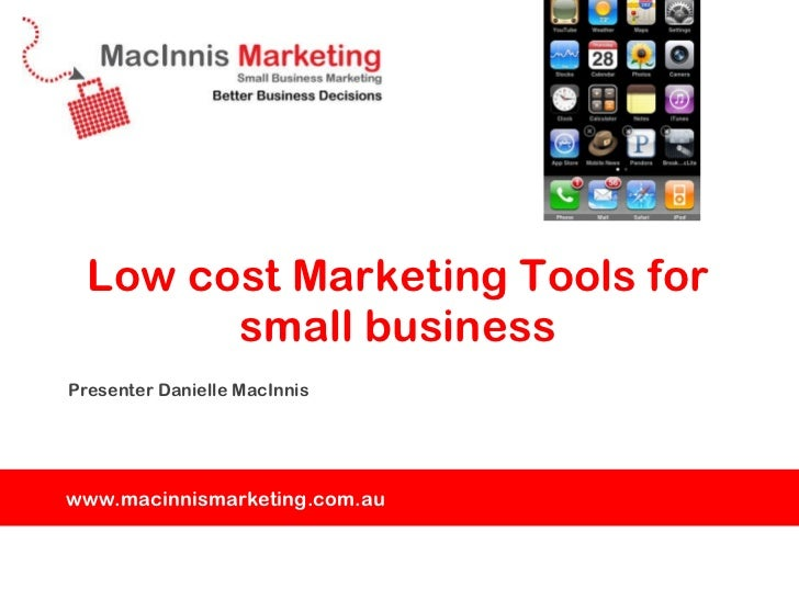 Low cost Marketing Tools for small business <ul><li>Presenter Danielle MacInnis </li></ul>www.macinnismarketing.com.au