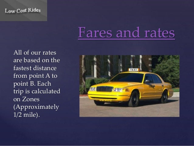 All of our rates  are based on the  fastest distance  from point A to  point B. Each  trip is calculated  on Zones  (Appro...