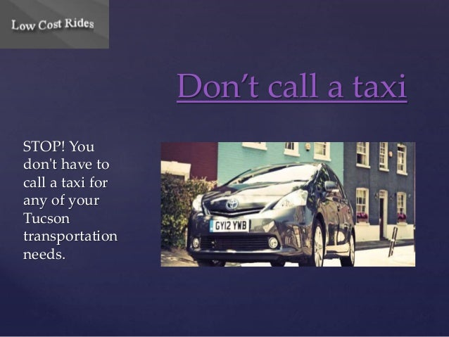 STOP! You  don't have to  call a taxi for  any of your  Tucson  transportation  needs.  Don't call a taxi