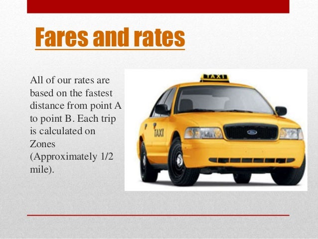 Fares and rates  All of our rates are  based on the fastest  distance from point A  to point B. Each trip  is calculated o...