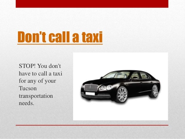 Don't call a taxi  STOP! You don't  have to call a taxi  for any of your  Tucson  transportation  needs.
