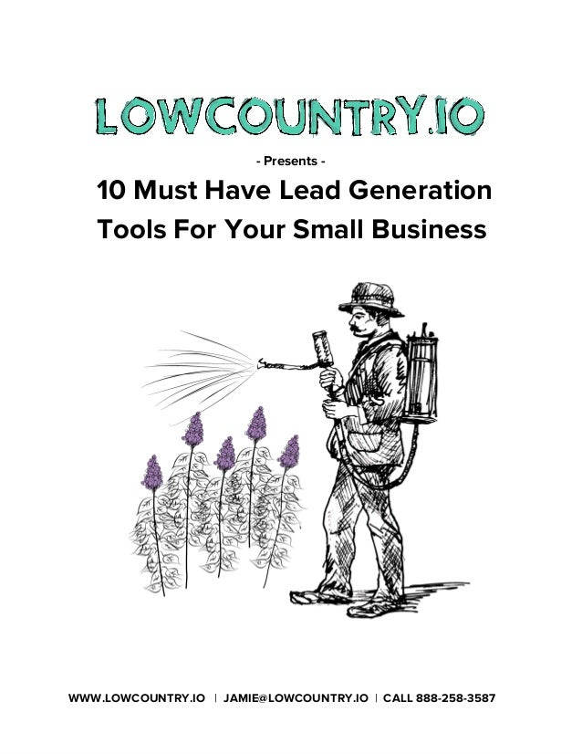 - Presents - 10 Must Have Lead Generation Tools For Your Small Business WWW.LOWCOUNTRY.IO | JAMIE@LOWCOUNTRY.IO | CALL 888...