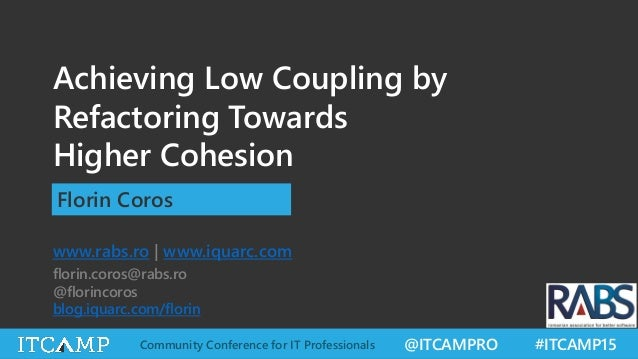 @ITCAMPRO #ITCAMP15Community Conference for IT Professionals Achieving Low Coupling by Refactoring Towards Higher Cohesion...