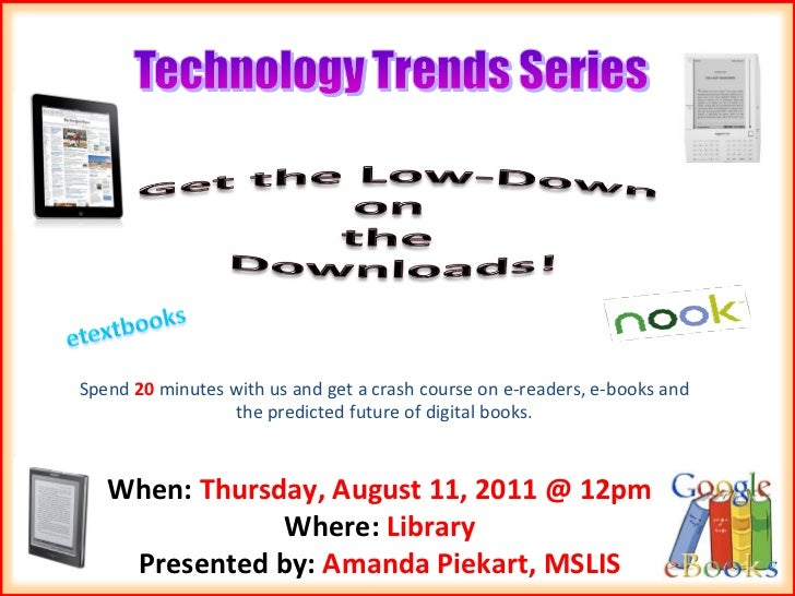 Spend  20  minutes with us and get a crash course on e-readers, e-books and the predicted future of digital books. When:  ...