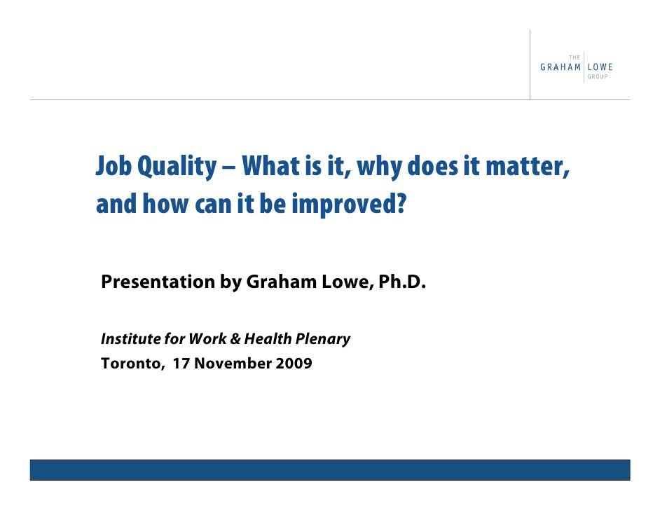 Job Quality – What is it, why does it matter, and how can it be improved?  Presentation by Graham Lowe, Ph.D.  Institute f...