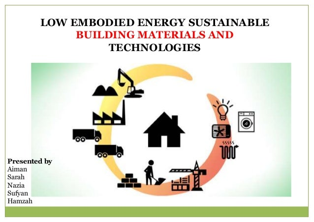 LOW EMBODIED ENERGY SUSTAINABLE BUILDING MATERIALS AND TECHNOLOGIES Presented by Aiman Sarah Nazia Sufyan Hamzah