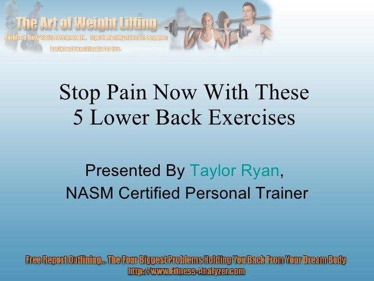 Stop Pain Now With These  5 Lower Back Exercises  Presented By  Taylor Ryan ,  NASM Certified Personal Trainer