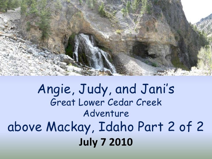 Angie, Judy, and Jani's Great Lower Cedar Creek Adventure above Mackay, Idaho Part 2 of 2 July 7 2010<br />