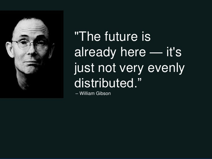 """""""The future isalready here — itsjust not very evenlydistributed.‖– William Gibson"""
