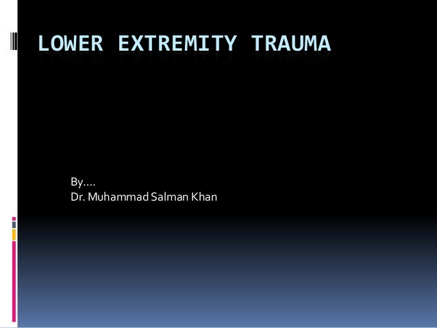 LOWER EXTREMITY TRAUMA By…. Dr. Muhammad Salman Khan