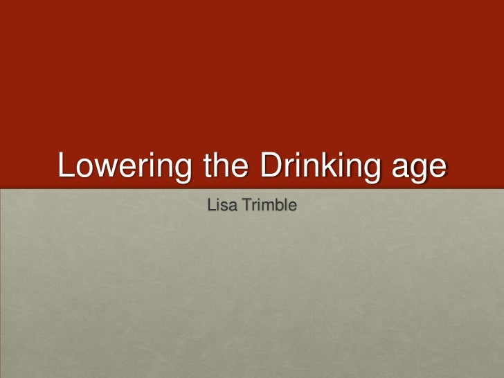Lowering the Drinking age<br />Lisa Trimble<br />